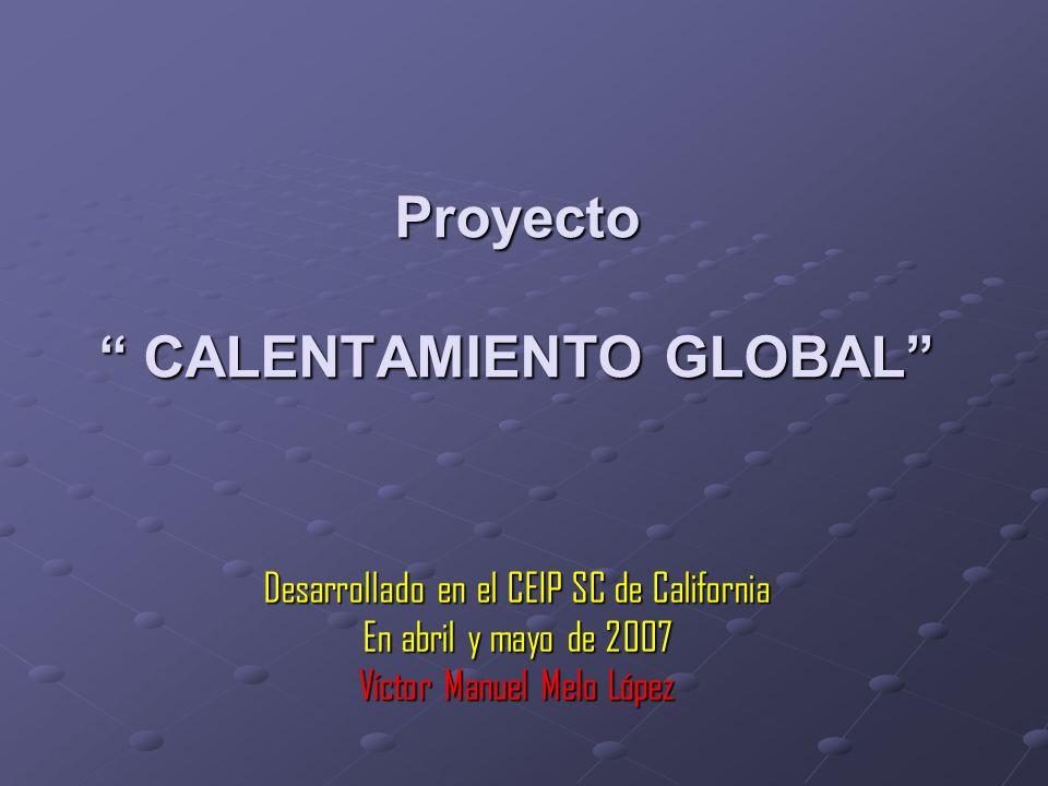 Proyecto CALENTAMIENTO GLOBAL Desarrollado en el CEIP SC de California En abril y mayo de 2007 Víctor Manuel Melo López