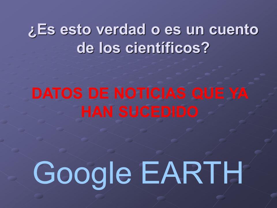 ¿Es esto verdad o es un cuento de los científicos? DATOS DE NOTICIAS QUE YA HAN SUCEDIDO Google EARTH