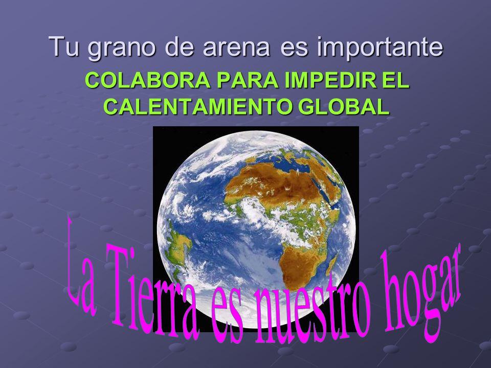 Tu grano de arena es importante COLABORA PARA IMPEDIR EL CALENTAMIENTO GLOBAL
