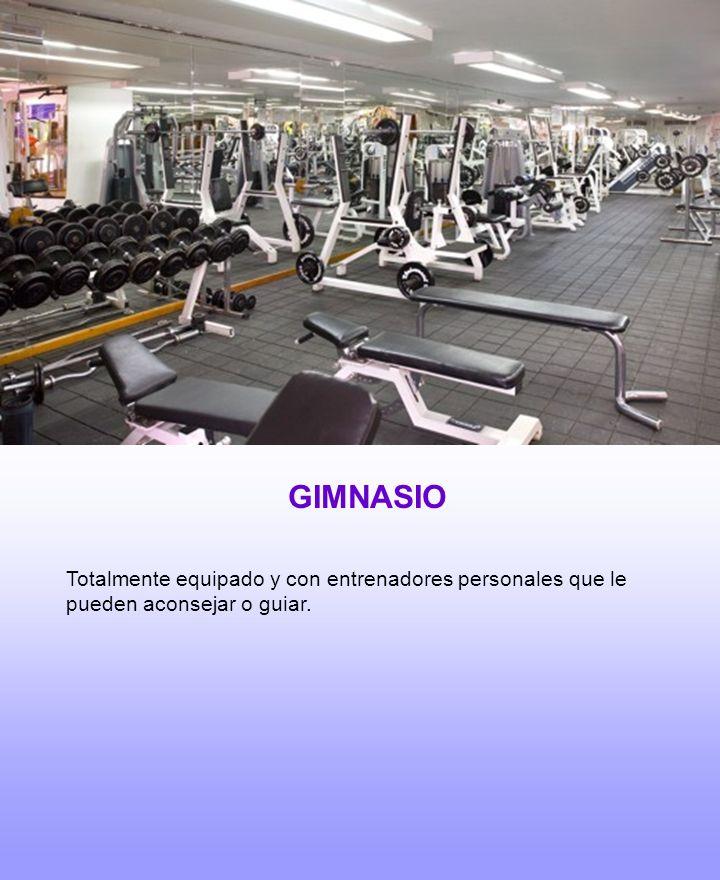 GIMNASIO Totalmente equipado y con entrenadores personales que le pueden aconsejar o guiar.