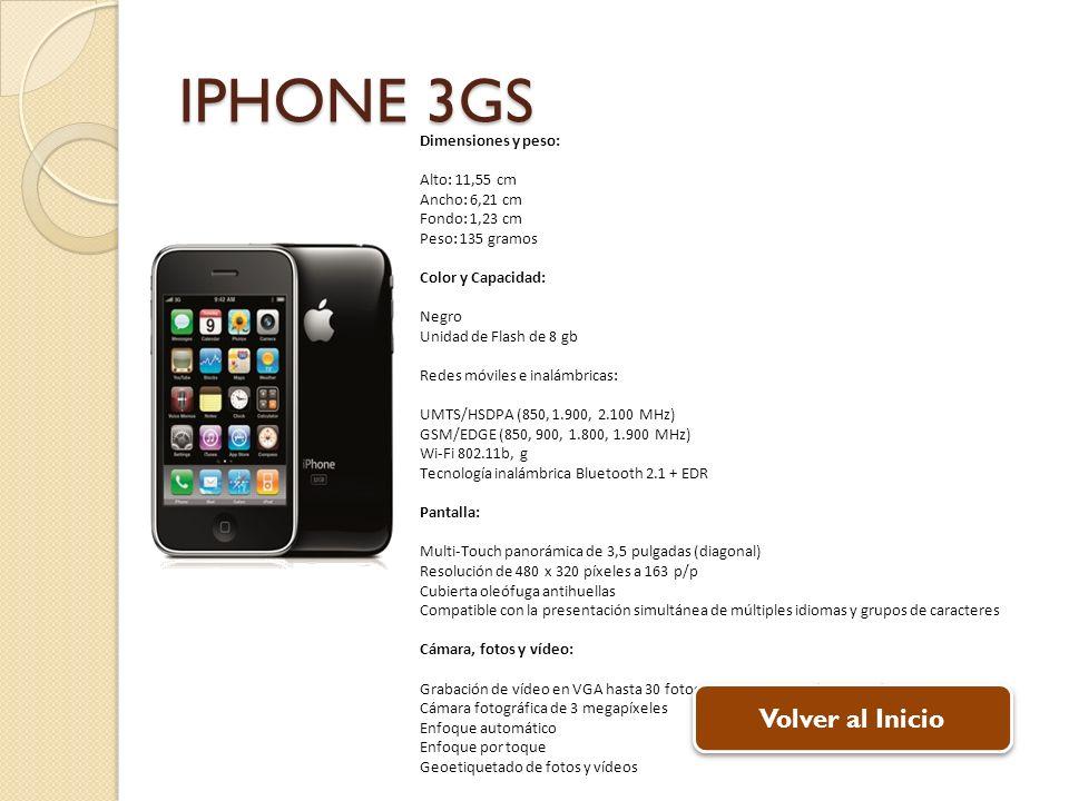 IPHONE 3GS Dimensiones y peso: Alto: 11,55 cm Ancho: 6,21 cm Fondo: 1,23 cm Peso: 135 gramos Color y Capacidad: Negro Unidad de Flash de 8 gb Redes mó