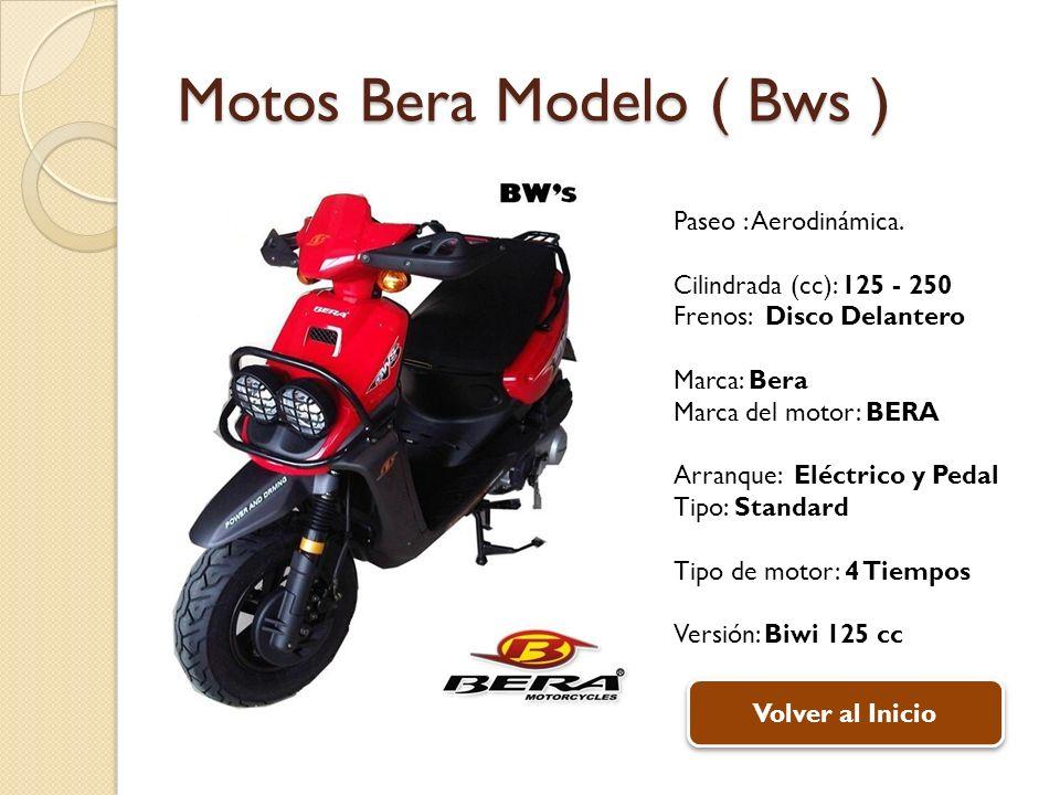 Motos Bera Modelo ( Bws ) Paseo : Aerodinámica. Cilindrada (cc): 125 - 250 Frenos: Disco Delantero Marca: Bera Marca del motor: BERA Arranque: Eléctri