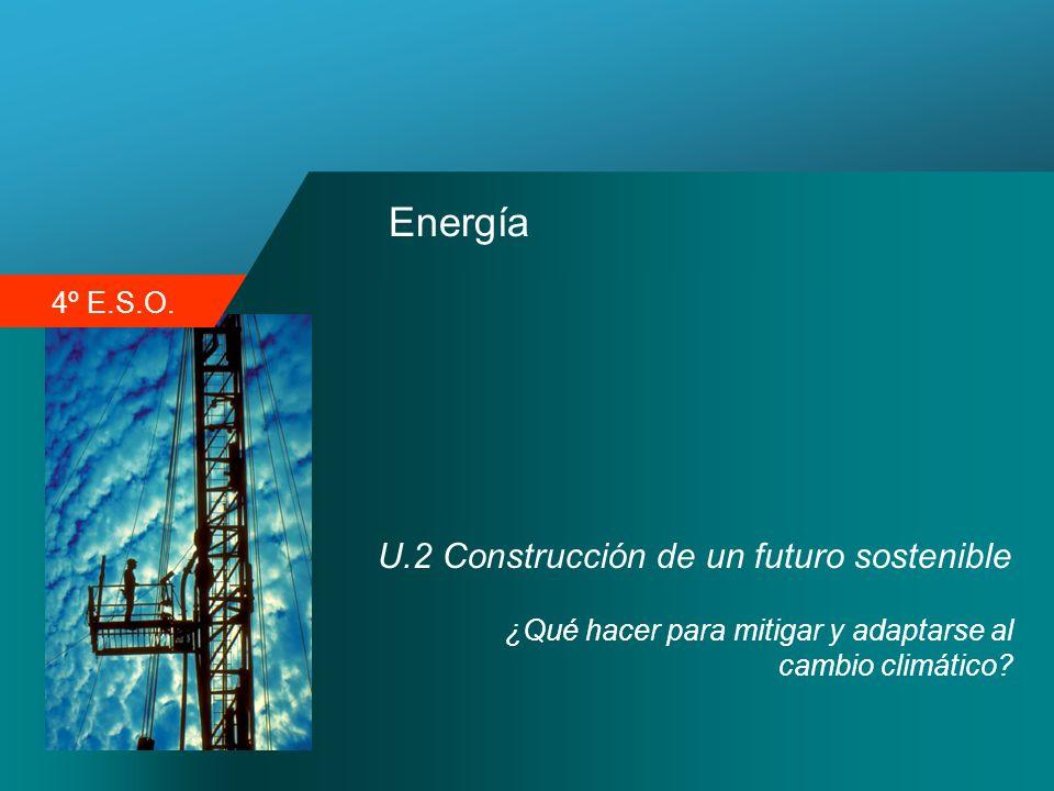 4º E.S.O. Energía U.2 Construcción de un futuro sostenible ¿Qué hacer para mitigar y adaptarse al cambio climático?