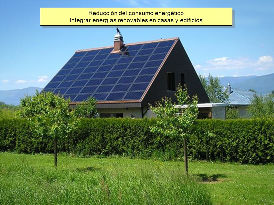 Reducción del consumo energético Integrar energías renovables en casas y edificios Reducción del consumo energético Integrar energías renovables en ca