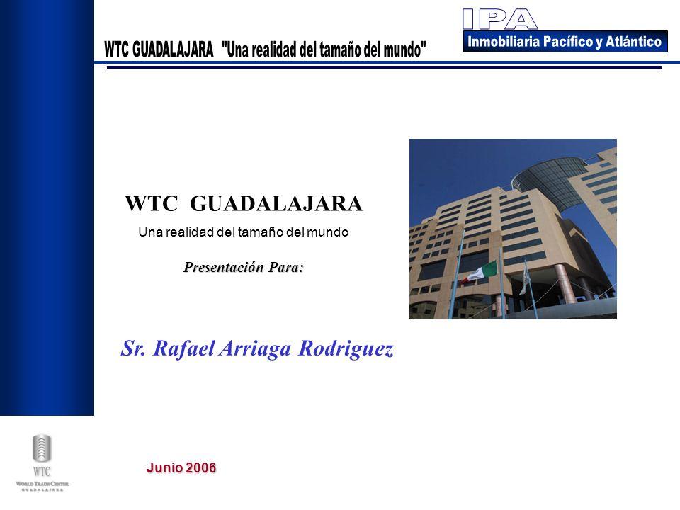Junio 2006 Presentación Para: WTC GUADALAJARA Una realidad del tamaño del mundo Sr. Rafael Arriaga Rodriguez