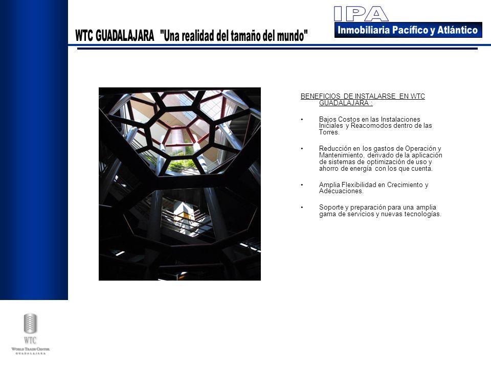 BENEFICIOS DE INSTALARSE EN WTC GUADALAJARA : Bajos Costos en las Instalaciones Iniciales y Reacomodos dentro de las Torres. Reducción en los gastos d