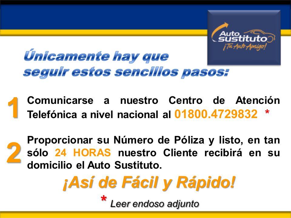 Comunicarse a nuestro Centro de Atención Telefónica a nivel nacional al 01800.4729832 * Proporcionar su Número de Póliza y listo, en tan sólo 24 HORAS nuestro Cliente recibirá en su domicilio el Auto Sustituto.