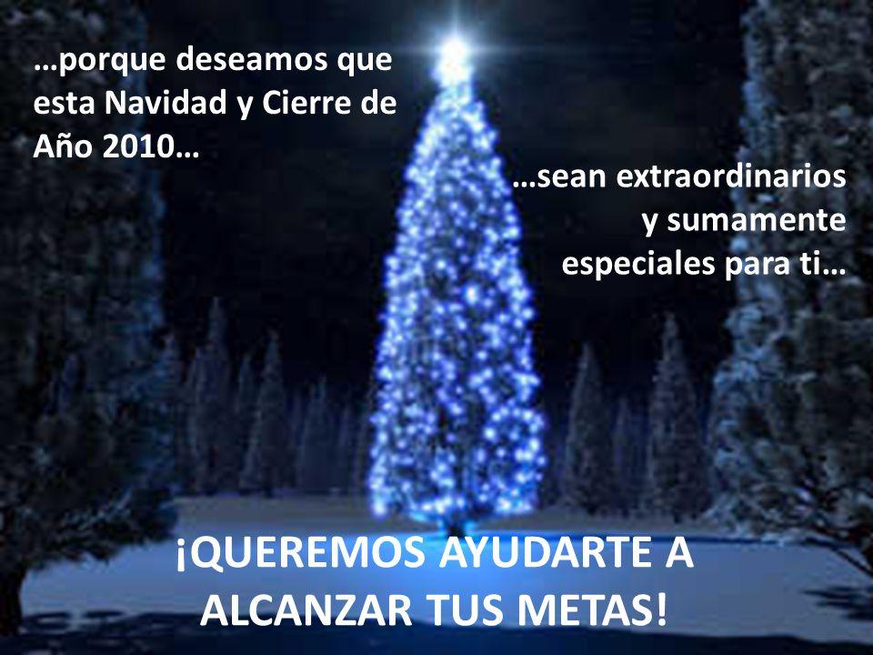 …porque deseamos que esta Navidad y Cierre de Año 2010… …sean extraordinarios y sumamente especiales para ti… ¡QUEREMOS AYUDARTE A ALCANZAR TUS METAS!