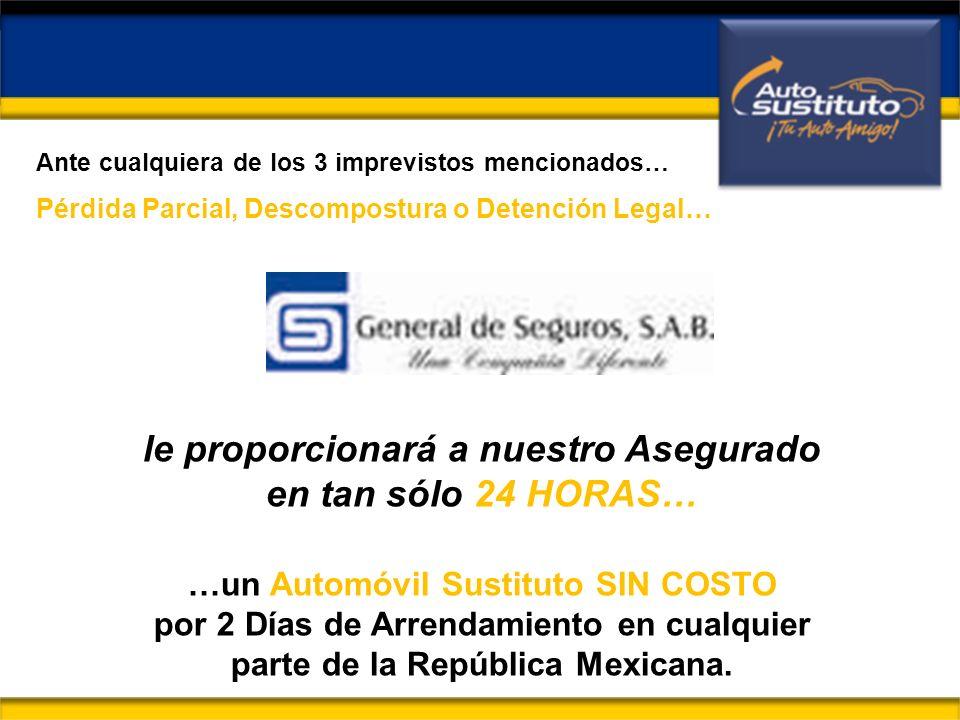 le proporcionará a nuestro Asegurado en tan sólo 24 HORAS… …un Automóvil Sustituto SIN COSTO por 2 Días de Arrendamiento en cualquier parte de la República Mexicana.