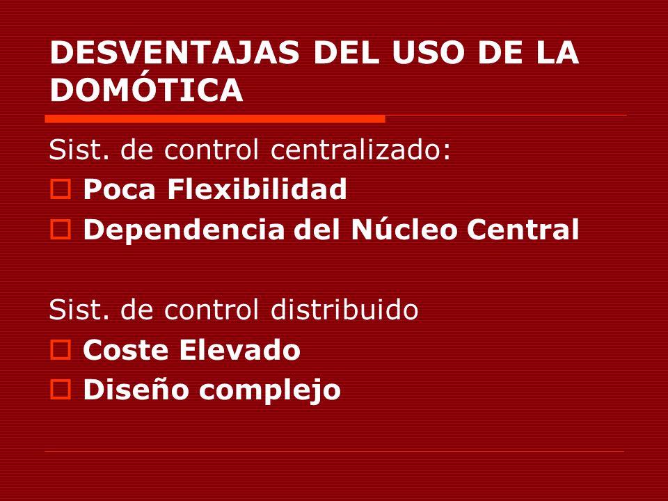 DESVENTAJAS DEL USO DE LA DOMÓTICA Sist. de control centralizado: Poca Flexibilidad Dependencia del Núcleo Central Sist. de control distribuido Coste