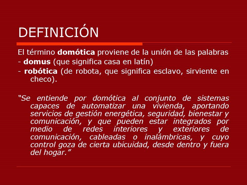 DEFINICIÓN El término domótica proviene de la unión de las palabras - domus (que significa casa en latín) - robótica (de robota, que significa esclavo
