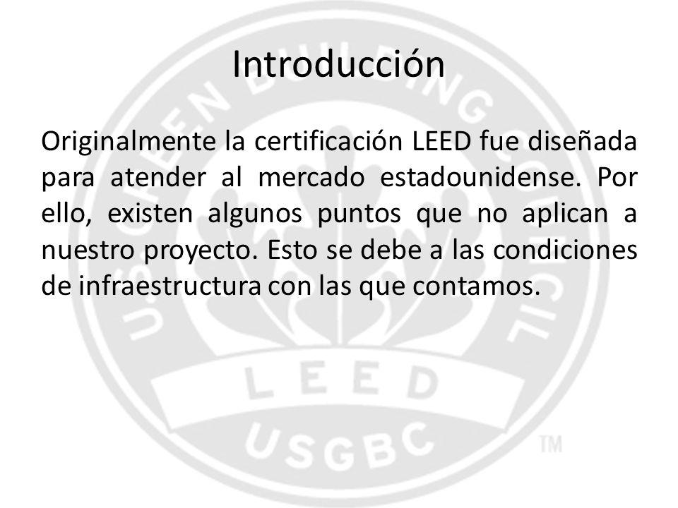 Introducción Originalmente la certificación LEED fue diseñada para atender al mercado estadounidense. Por ello, existen algunos puntos que no aplican
