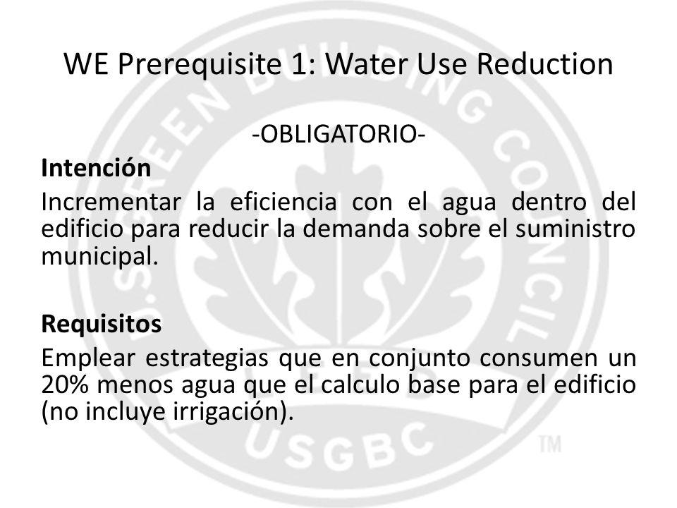 WE Prerequisite 1: Water Use Reduction -OBLIGATORIO- Intención Incrementar la eficiencia con el agua dentro del edificio para reducir la demanda sobre