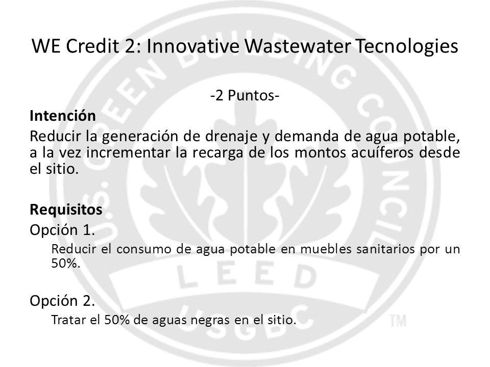 WE Credit 2: Innovative Wastewater Tecnologies -2 Puntos- Intención Reducir la generación de drenaje y demanda de agua potable, a la vez incrementar l