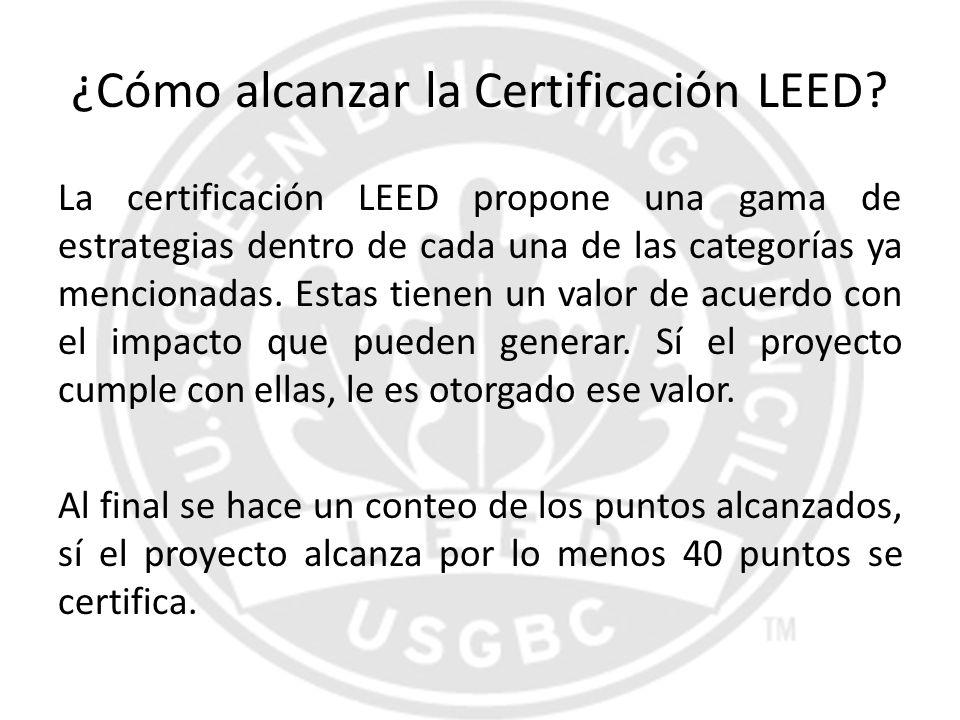 ¿Cómo alcanzar la Certificación LEED? La certificación LEED propone una gama de estrategias dentro de cada una de las categorías ya mencionadas. Estas