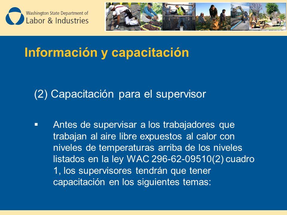 (2) Capacitación para el supervisor Antes de supervisar a los trabajadores que trabajan al aire libre expuestos al calor con niveles de temperaturas arriba de los niveles listados en la ley WAC 296-62-09510(2) cuadro 1, los supervisores tendrán que tener capacitación en los siguientes temas: Información y capacitación