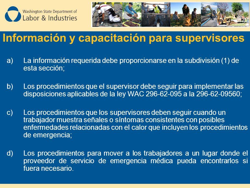 Información y capacitación para supervisores a)La información requerida debe proporcionarse en la subdivisión (1) de esta sección; b)Los procedimientos que el supervisor debe seguir para implementar las disposiciones aplicables de la ley WAC 296-62-095 a la 296-62-09560; c)Los procedimientos que los supervisores deben seguir cuando un trabajador muestra señales o síntomas consistentes con posibles enfermedades relacionadas con el calor que incluyen los procedimientos de emergencia; d)Los procedimientos para mover a los trabajadores a un lugar donde el proveedor de servicio de emergencia médica pueda encontrarlos si fuera necesario.