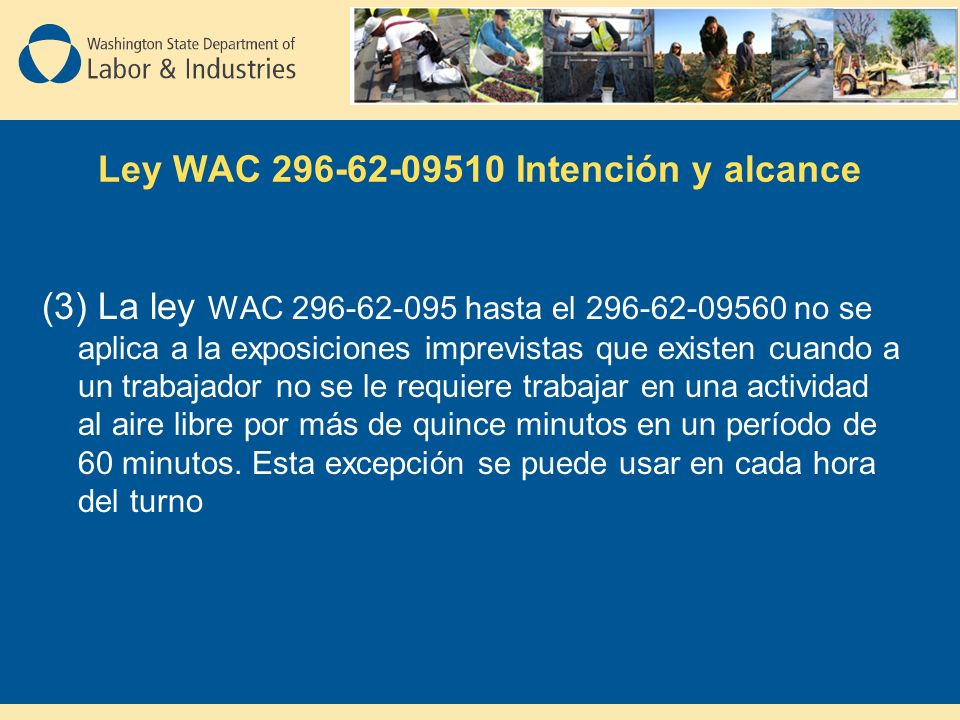 Ley WAC 296-62-09510 Intención y alcance (3) La ley WAC 296-62-095 hasta el 296-62-09560 no se aplica a la exposiciones imprevistas que existen cuando a un trabajador no se le requiere trabajar en una actividad al aire libre por más de quince minutos en un período de 60 minutos.