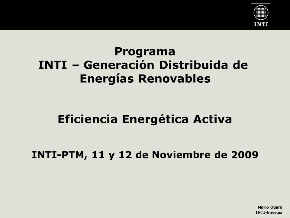 Mario Ogara INTI-Energía Mario Ogara INTI-Energía Programa INTI – Generación Distribuida de Energías Renovables Eficiencia Energética Activa INTI-PTM,