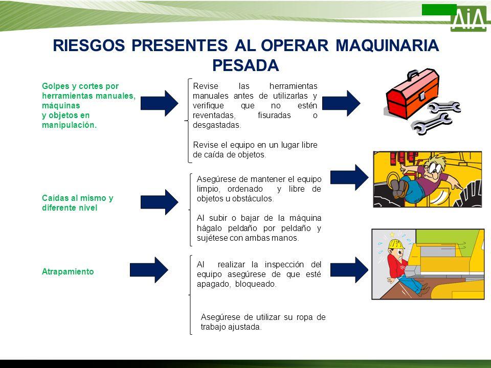 RIESGOS PRESENTES AL OPERAR MAQUINARIA PESADA Golpes y cortes por herramientas manuales, máquinas y objetos en manipulación. Revise las herramientas m