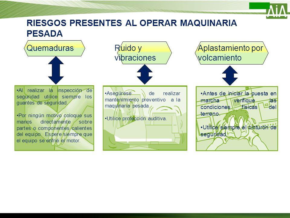 RIESGOS PRESENTES AL OPERAR MAQUINARIA PESADA Quemaduras Al realizar la inspección de seguridad utilice siempre los guantes de seguridad. Por ningún m