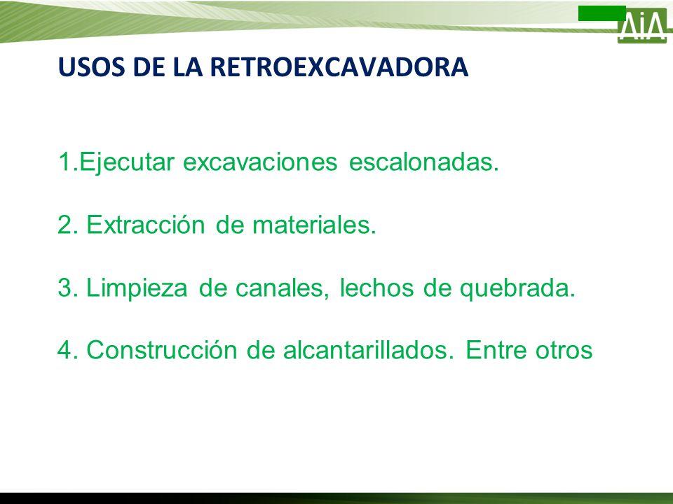 USOS DE LA RETROEXCAVADORA 1.Ejecutar excavaciones escalonadas. 2. Extracción de materiales. 3. Limpieza de canales, lechos de quebrada. 4. Construcci