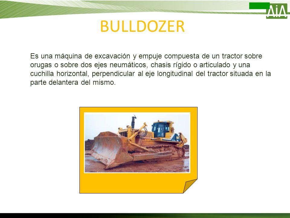 BULLDOZER Es una máquina de excavación y empuje compuesta de un tractor sobre orugas o sobre dos ejes neumáticos, chasis rígido o articulado y una cuc