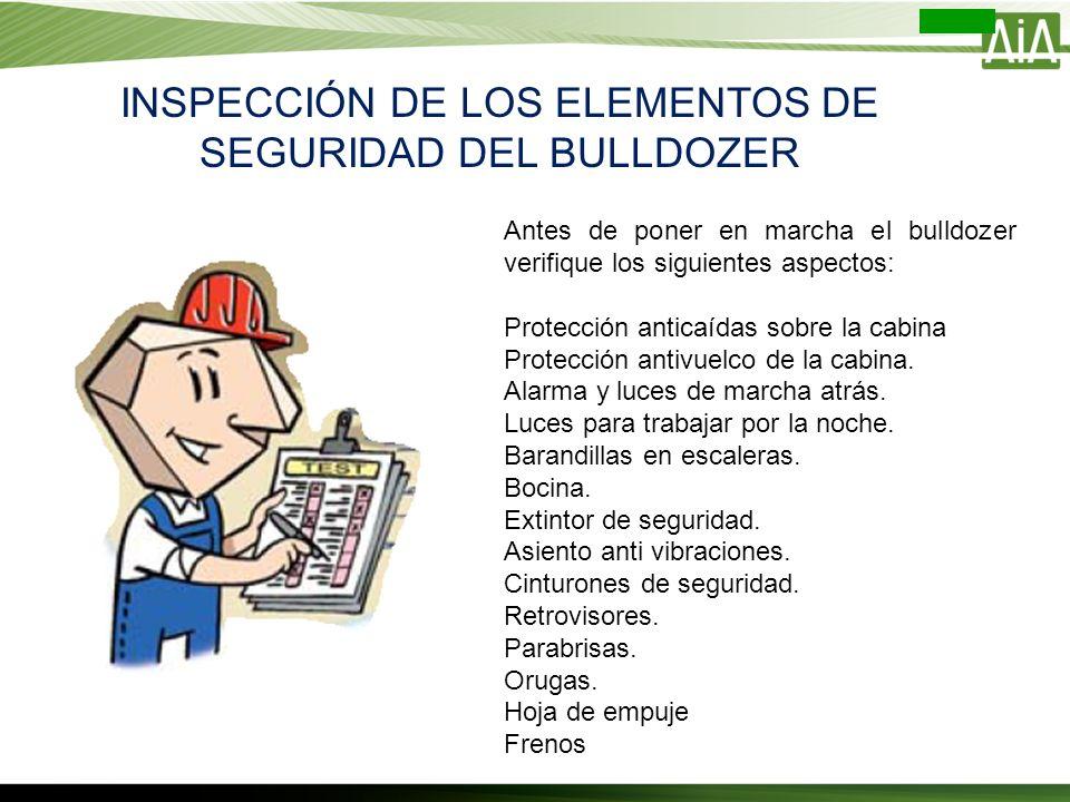 INSPECCIÓN DE LOS ELEMENTOS DE SEGURIDAD DEL BULLDOZER Antes de poner en marcha el bulldozer verifique los siguientes aspectos: Protección anticaídas
