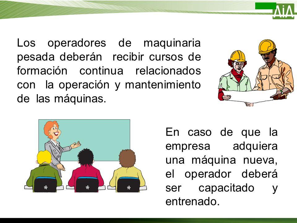 En caso de que la empresa adquiera una máquina nueva, el operador deberá ser capacitado y entrenado. Los operadores de maquinaria pesada deberán recib