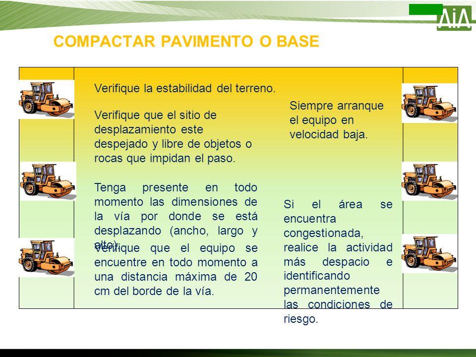COMPACTAR PAVIMENTO O BASE Verifique la estabilidad del terreno. Verifique que el sitio de desplazamiento este despejado y libre de objetos o rocas qu