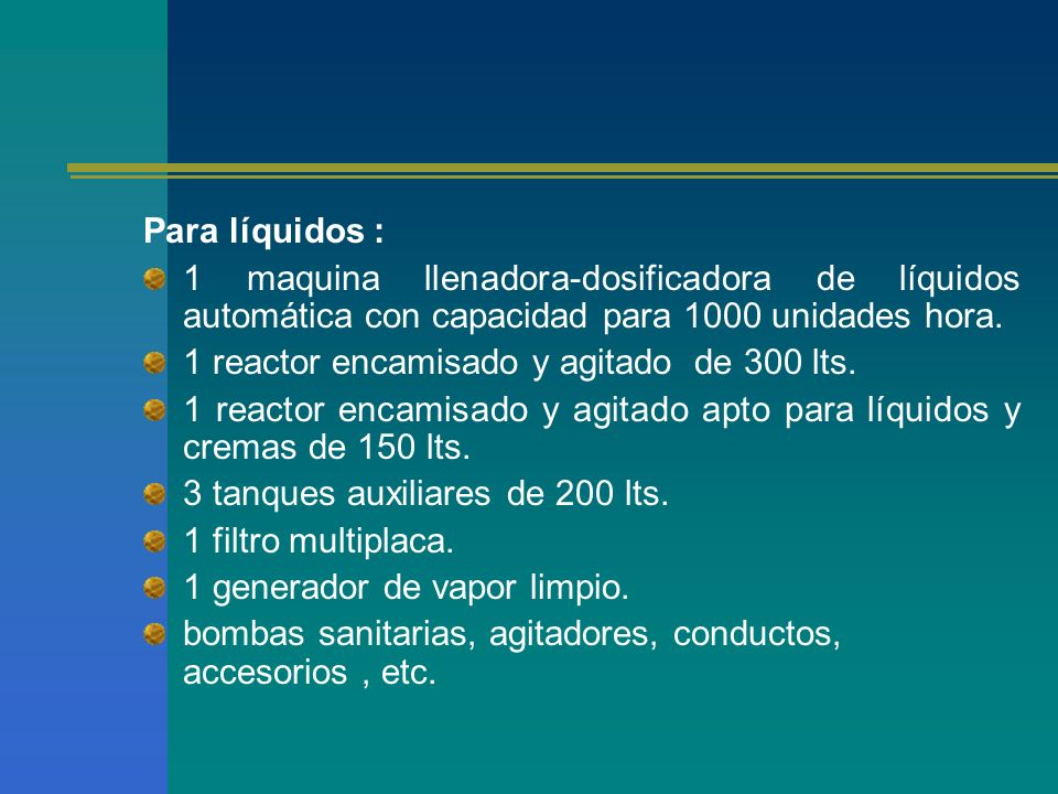 Para líquidos : 1 maquina llenadora-dosificadora de líquidos automática con capacidad para 1000 unidades hora. 1 reactor encamisado y agitado de 300 l