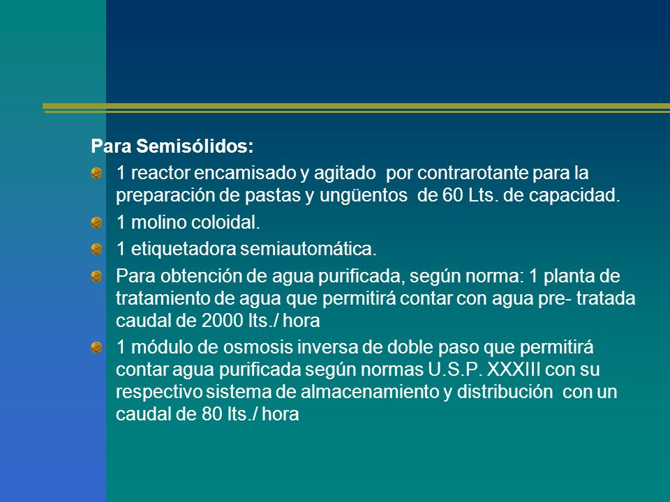 Para Semisólidos: 1 reactor encamisado y agitado por contrarotante para la preparación de pastas y ungüentos de 60 Lts. de capacidad. 1 molino coloida