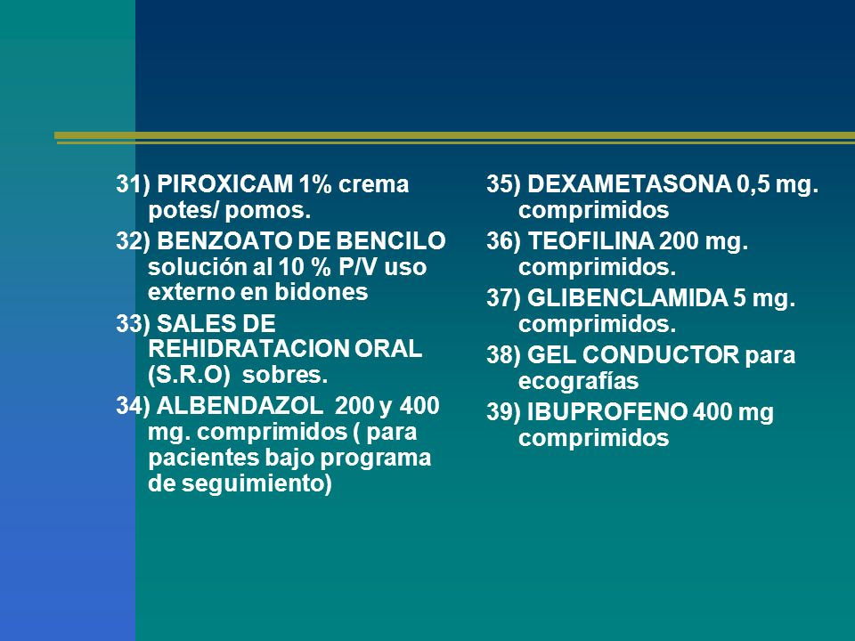 31) PIROXICAM 1% crema potes/ pomos. 32) BENZOATO DE BENCILO solución al 10 % P/V uso externo en bidones 33) SALES DE REHIDRATACION ORAL (S.R.O) sobre