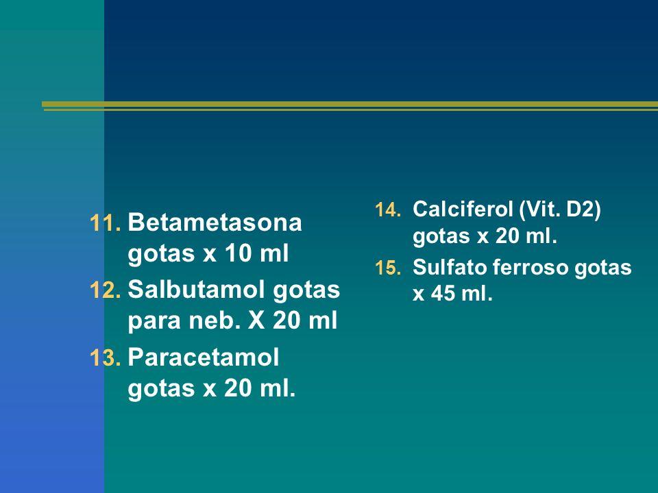 11. Betametasona gotas x 10 ml 12. Salbutamol gotas para neb. X 20 ml 13. Paracetamol gotas x 20 ml. 14. Calciferol (Vit. D2) gotas x 20 ml. 15. Sulfa