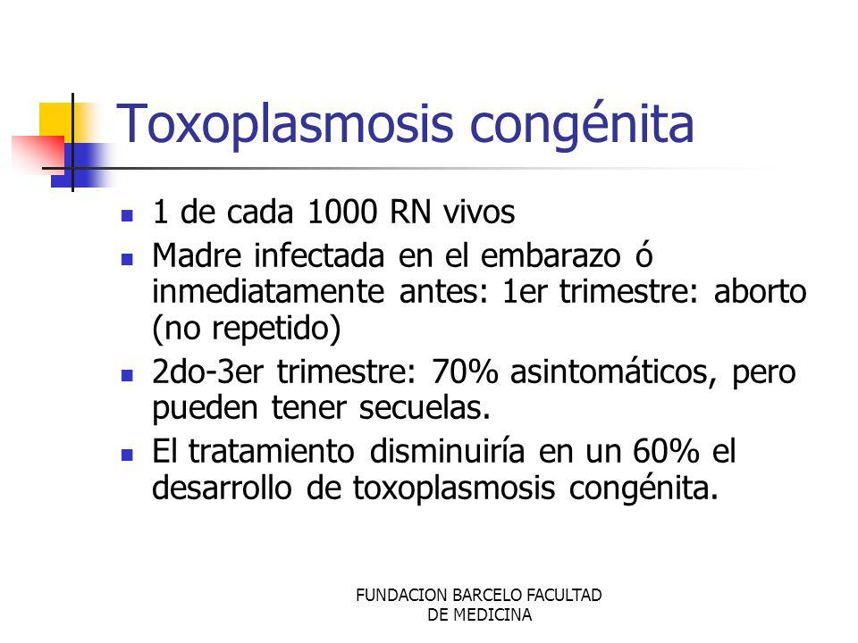 FUNDACION BARCELO FACULTAD DE MEDICINA Toxoplasmosis congénita 1 de cada 1000 RN vivos Madre infectada en el embarazo ó inmediatamente antes: 1er trim
