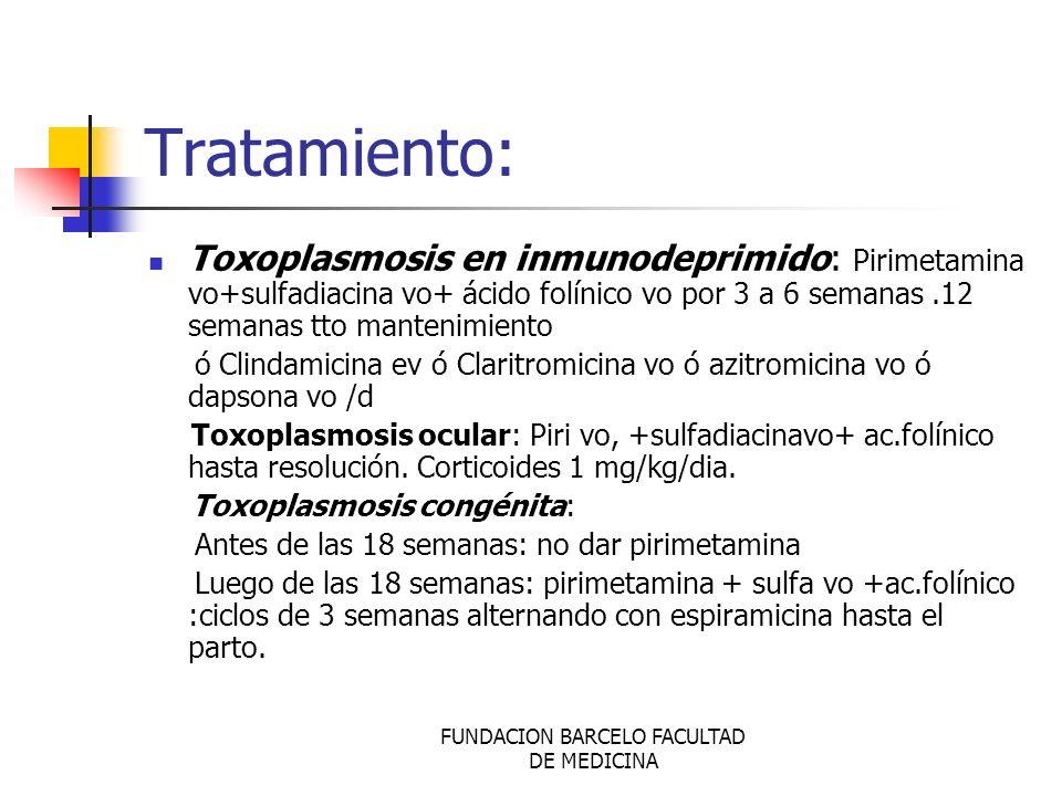 FUNDACION BARCELO FACULTAD DE MEDICINA Tratamiento: Toxoplasmosis en inmunodeprimido: Pirimetamina vo+sulfadiacina vo+ ácido folínico vo por 3 a 6 sem