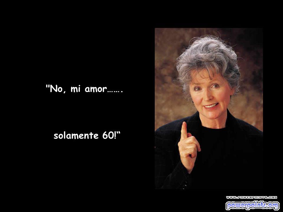 No, mi amor……. solamente 60!