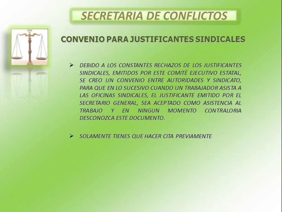 SECRETARIA DE CONFLICTOS DEBIDO A LOS CONSTANTES RECHAZOS DE LOS JUSTIFICANTES SINDICALES, EMITIDOS POR ESTE COMITÉ EJECUTIVO ESTATAL, SE CREO UN CONVENIO ENTRE AUTORIDADES Y SINDICATO, PARA QUE EN LO SUCESIVO CUANDO UN TRABAJADOR ASISTA A LAS OFICINAS SINDICALES, EL JUSTIFICANTE EMITIDO POR EL SECRETARIO GENERAL, SEA ACEPTADO COMO ASISTENCIA AL TRABAJO Y EN NINGUN MOMENTO CONTRALORIA DESCONOZCA ESTE DOCUMENTO.