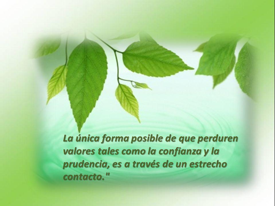 La única forma posible de que perduren valores tales como la confianza y la prudencia, es a través de un estrecho contacto.