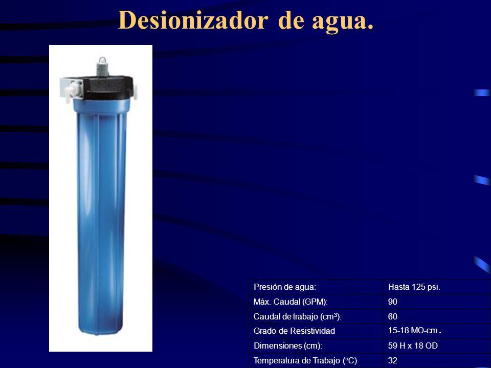 Desionizador de agua. Presión de agua:Hasta 125 psi. Máx. Caudal (GPM):90 Caudal de trabajo (cm 3 ):60 Grado de Resistividad 15-18 M-cm. Dimensiones (