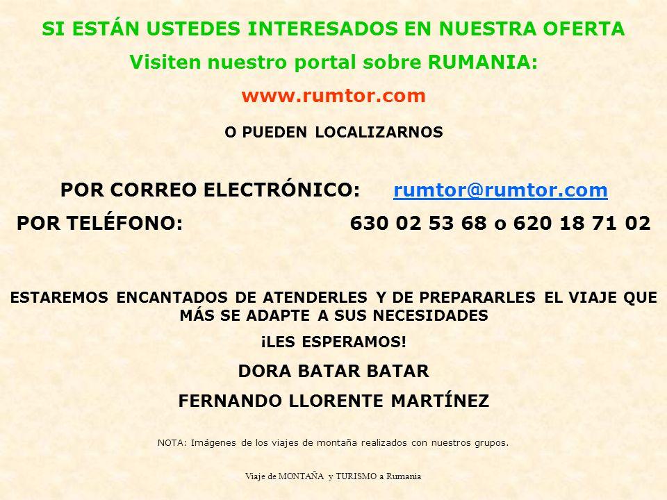 Viaje de MONTAÑA y TURISMO a Rumania SI ESTÁN USTEDES INTERESADOS EN NUESTRA OFERTA Visiten nuestro portal sobre RUMANIA: www.rumtor.com O PUEDEN LOCALIZARNOS POR CORREO ELECTRÓNICO:rumtor@rumtor.com POR TELÉFONO:630 02 53 68 o 620 18 71 02 ESTAREMOS ENCANTADOS DE ATENDERLES Y DE PREPARARLES EL VIAJE QUE MÁS SE ADAPTE A SUS NECESIDADES ¡LES ESPERAMOS.