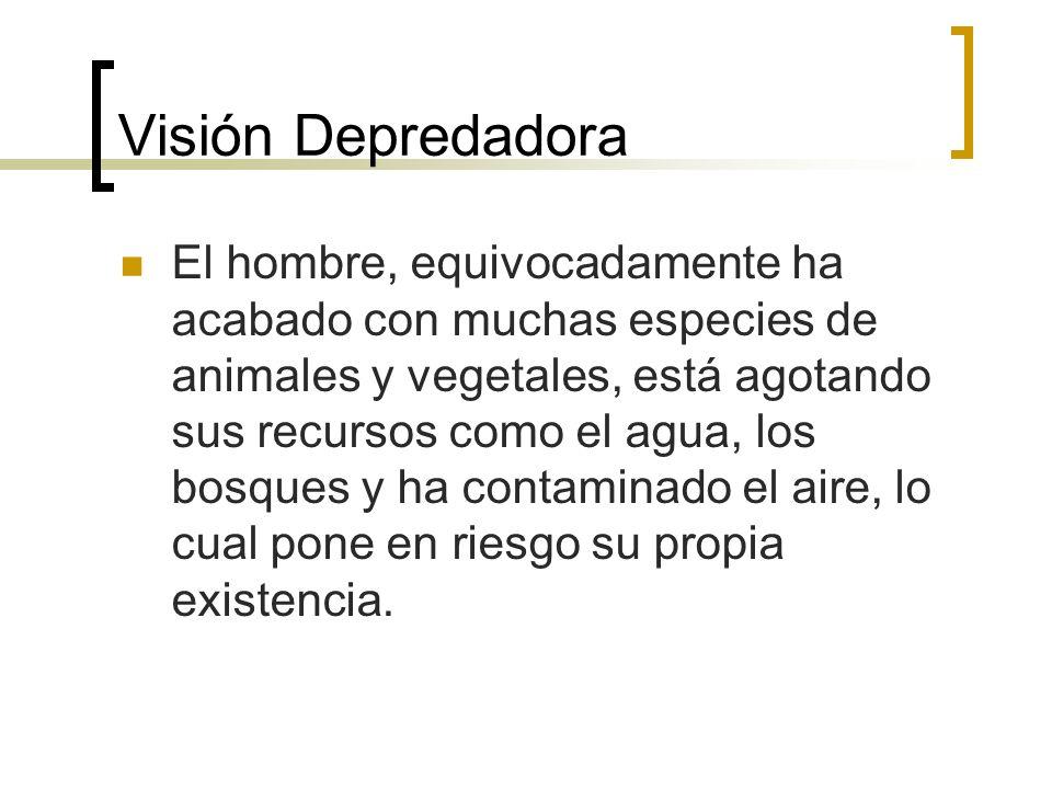Visión Depredadora El hombre, equivocadamente ha acabado con muchas especies de animales y vegetales, está agotando sus recursos como el agua, los bosques y ha contaminado el aire, lo cual pone en riesgo su propia existencia.