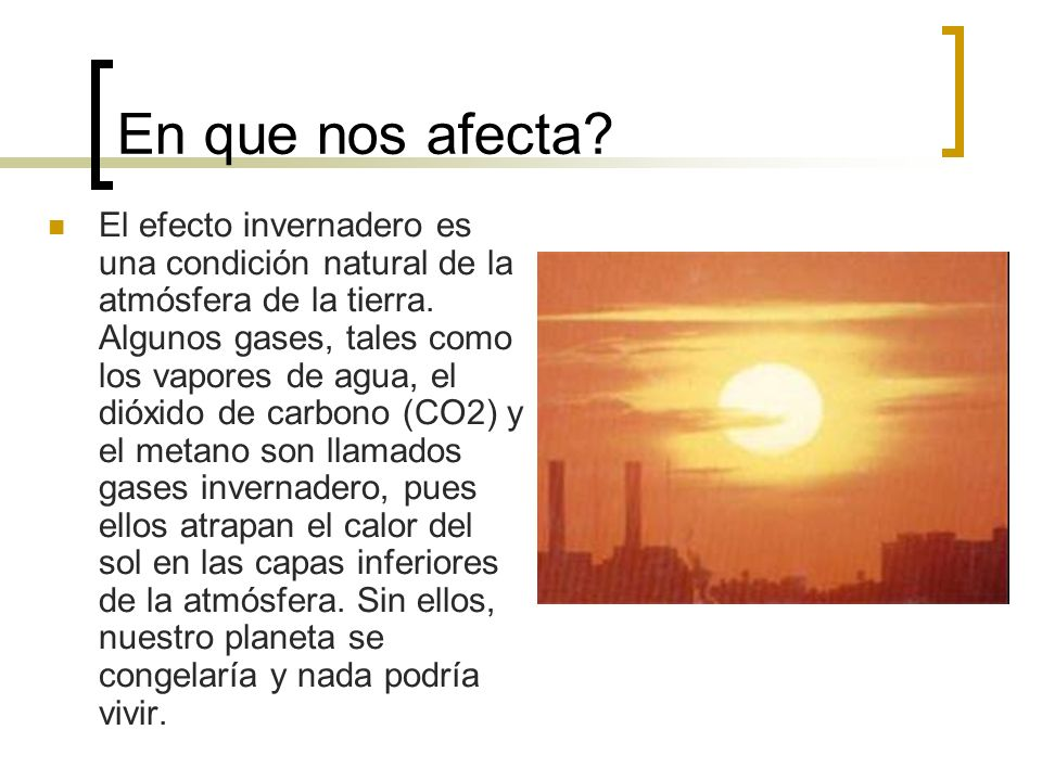 En que nos afecta.El efecto invernadero es una condición natural de la atmósfera de la tierra.