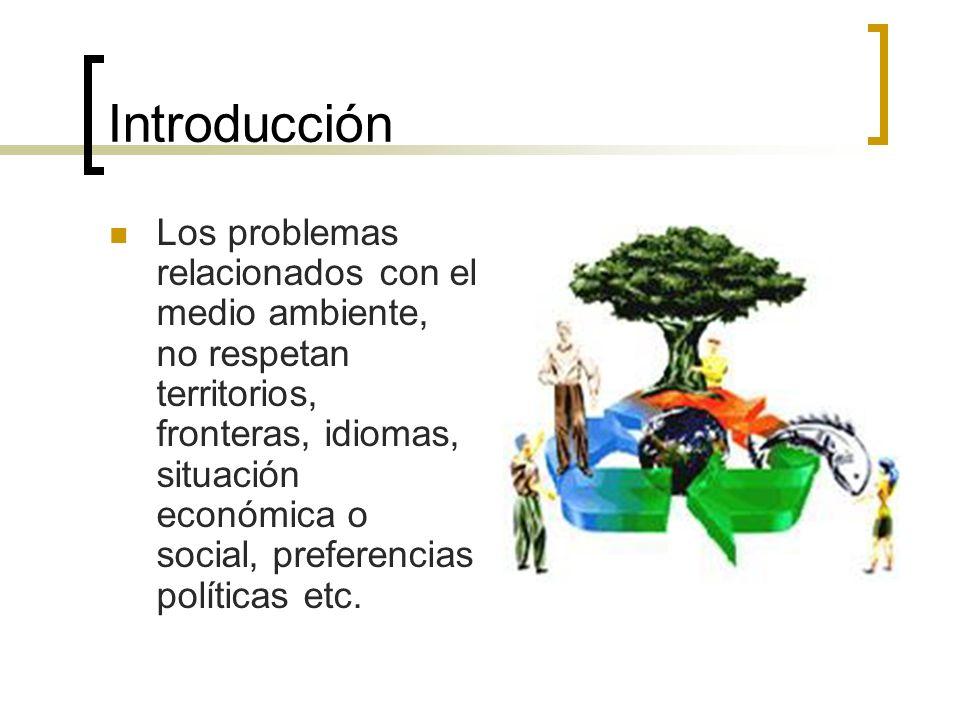 Introducción Los problemas relacionados con el medio ambiente, no respetan territorios, fronteras, idiomas, situación económica o social, preferencias políticas etc.