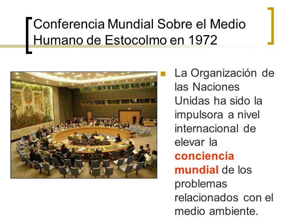 Conferencia Mundial Sobre el Medio Humano de Estocolmo en 1972 La Organización de las Naciones Unidas ha sido la impulsora a nivel internacional de elevar la conciencia mundial de los problemas relacionados con el medio ambiente.