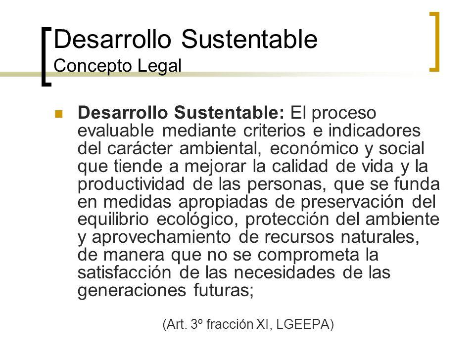 Desarrollo Sustentable Concepto Legal Desarrollo Sustentable: El proceso evaluable mediante criterios e indicadores del carácter ambiental, económico y social que tiende a mejorar la calidad de vida y la productividad de las personas, que se funda en medidas apropiadas de preservación del equilibrio ecológico, protección del ambiente y aprovechamiento de recursos naturales, de manera que no se comprometa la satisfacción de las necesidades de las generaciones futuras; (Art.