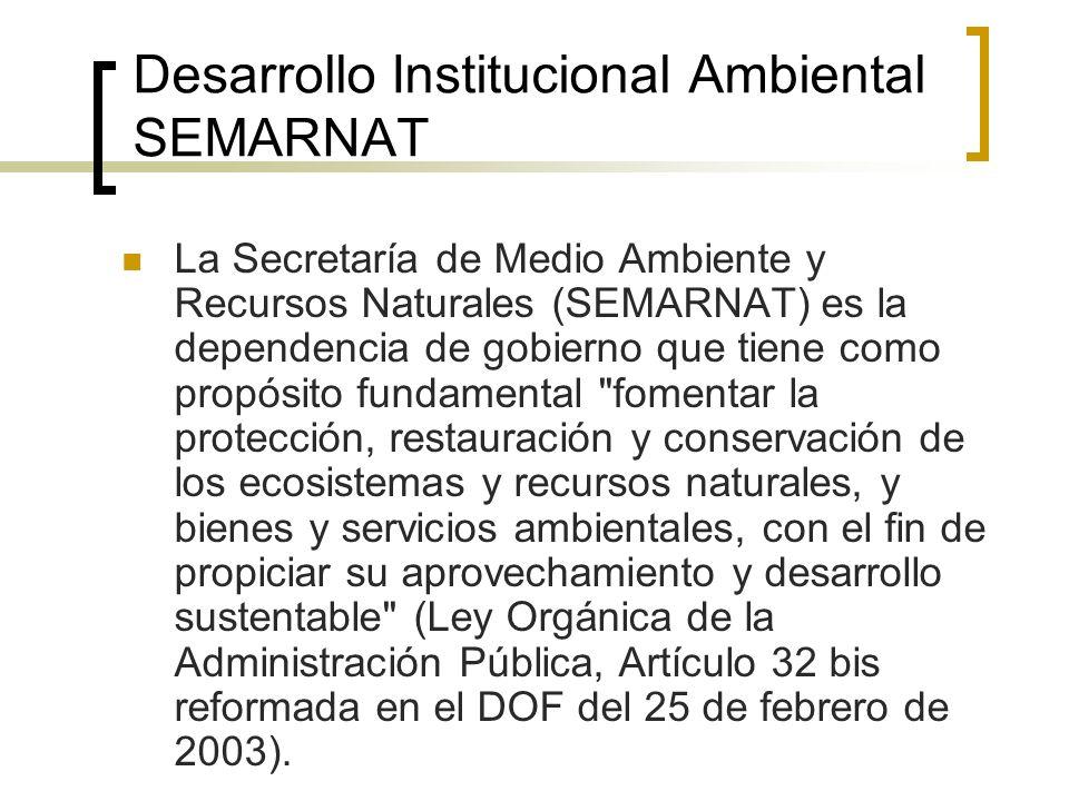 Desarrollo Institucional Ambiental SEMARNAT La Secretaría de Medio Ambiente y Recursos Naturales (SEMARNAT) es la dependencia de gobierno que tiene como propósito fundamental fomentar la protección, restauración y conservación de los ecosistemas y recursos naturales, y bienes y servicios ambientales, con el fin de propiciar su aprovechamiento y desarrollo sustentable (Ley Orgánica de la Administración Pública, Artículo 32 bis reformada en el DOF del 25 de febrero de 2003).