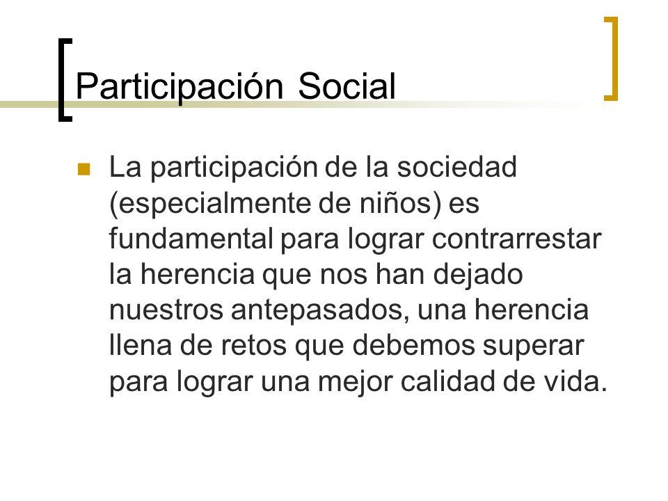 Participación Social La participación de la sociedad (especialmente de niños) es fundamental para lograr contrarrestar la herencia que nos han dejado nuestros antepasados, una herencia llena de retos que debemos superar para lograr una mejor calidad de vida.