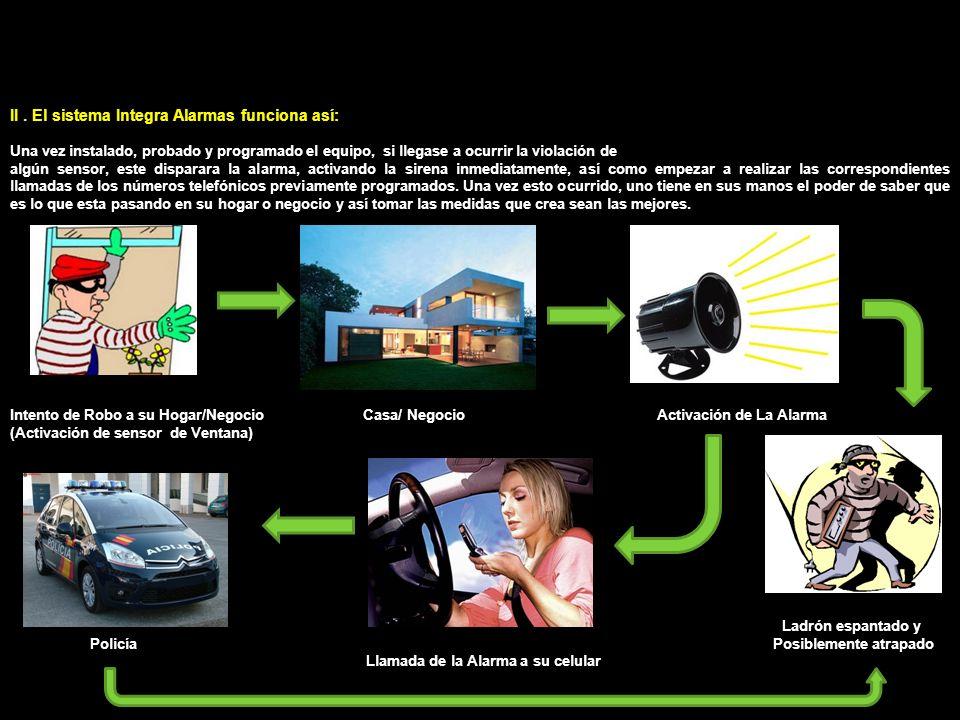 II. El sistema Integra Alarmas funciona así: Una vez instalado, probado y programado el equipo, si llegase a ocurrir la violación de algún sensor, est