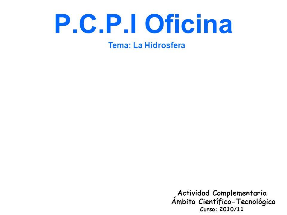 P.C.P.I Oficina Actividad Complementaria Ámbito Científico-Tecnológico Curso: 2010/11 Tema: La Hidrosfera